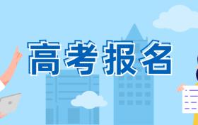 2021年四川高考报名截止时间及报名条件与方法