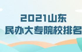 2021山东民办大专院校排名-山东民办医学院校有哪些?