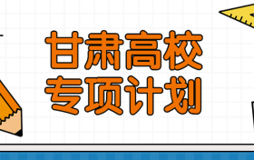 甘肃高校专项计划录取分数线2021年参考(含学校名单、招生专业、实施区域)