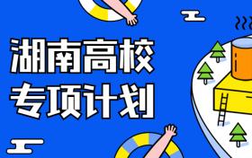 湖南高校专项计划录取分数线2021年参考(含学校名单、招生专业、实施区域)