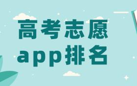 最好用的高考志愿app排名2021年(正规靠谱、数据源自官方)