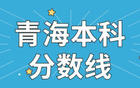 青海本科分数线2021最低分数多少?附近三年高考一本、二本批次线
