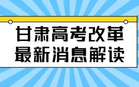 甘肃高考改革最新消息解读:甘肃新高考改革最新方案