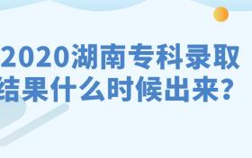 2020湖南专科录取结果什么时候出来呢?征集志愿什么时候填?