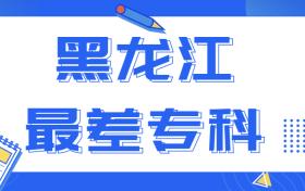 黑龙江垃圾大学:黑龙江最差的专科(招生困难)