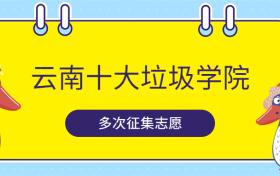 云南十大垃圾学院-云南最差的公办二本(降分投档)