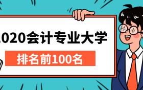 2020会计专业大学排名前100名:会计学排名前十的大学(2021年参考)