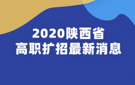 陕西省高职扩招最新消息2020:2020陕西高职扩招院校和专业有哪些?