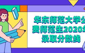 华东师范大学公费师范生2020年录取分数线(分省分专业最全汇总)
