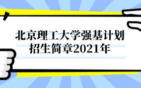 北京理工大学强基计划招生简章2021年正式发布(含报名条件、招生专业)