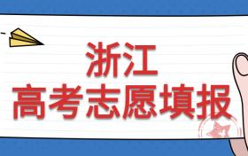 浙江填报志愿时间2021:浙江高考志愿能填几个?附各批次填报志愿