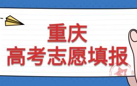 重庆2021志愿填报时间:重庆高考出成绩志愿填报时间