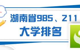 湖南有哪些985大学和211大学?省内哪几所大学是?附名单及排名