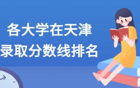 各大学在天津录取分数线2021全国排名汇总!含最低位次(2022参考)